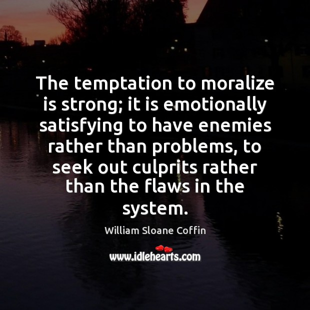 The temptation to moralize is strong; it is emotionally satisfying to have William Sloane Coffin Picture Quote