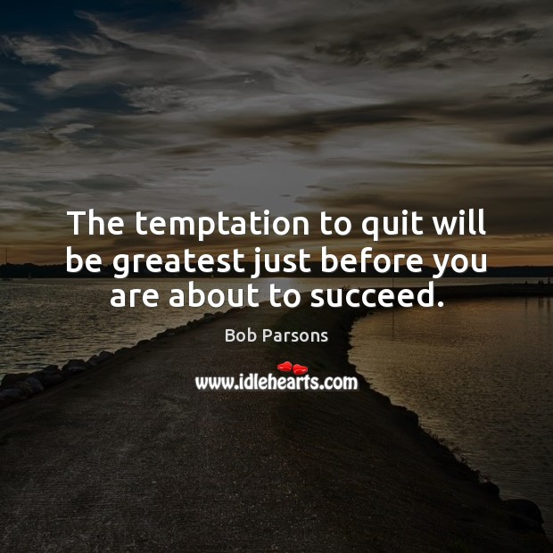 Image, The temptation to quit will be greatest just before you are about to succeed.
