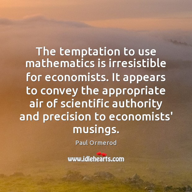 The temptation to use mathematics is irresistible for economists. It appears to Paul Ormerod Picture Quote