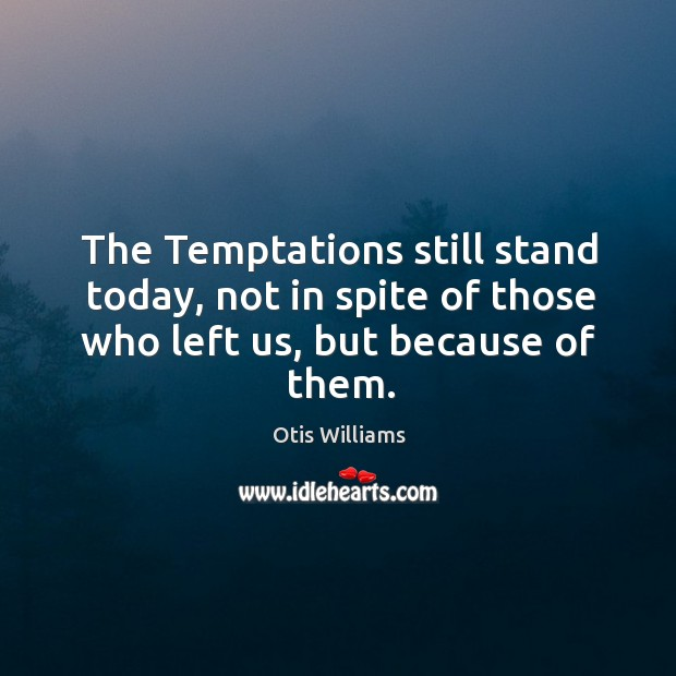 The temptations still stand today, not in spite of those who left us, but because of them. Image