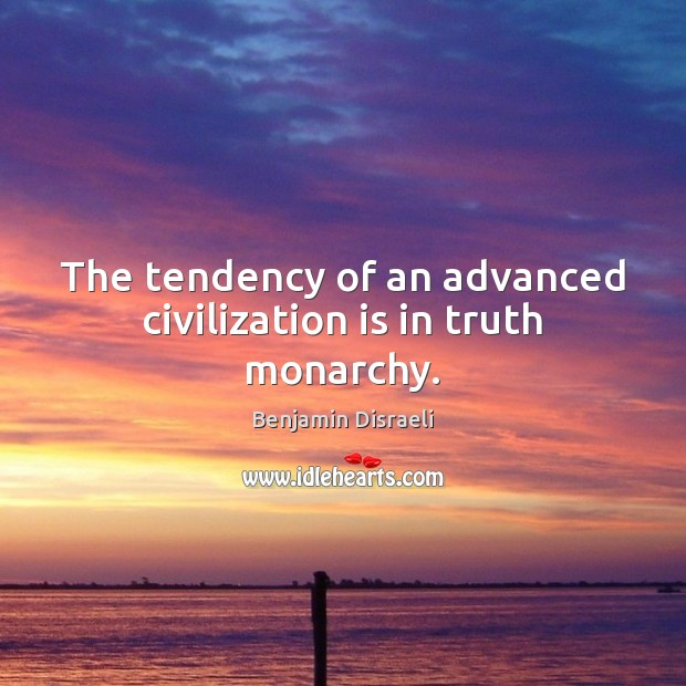 The tendency of an advanced civilization is in truth monarchy. Benjamin Disraeli Picture Quote