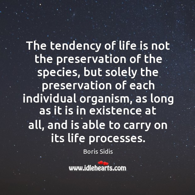 The tendency of life is not the preservation of the species, but Boris Sidis Picture Quote