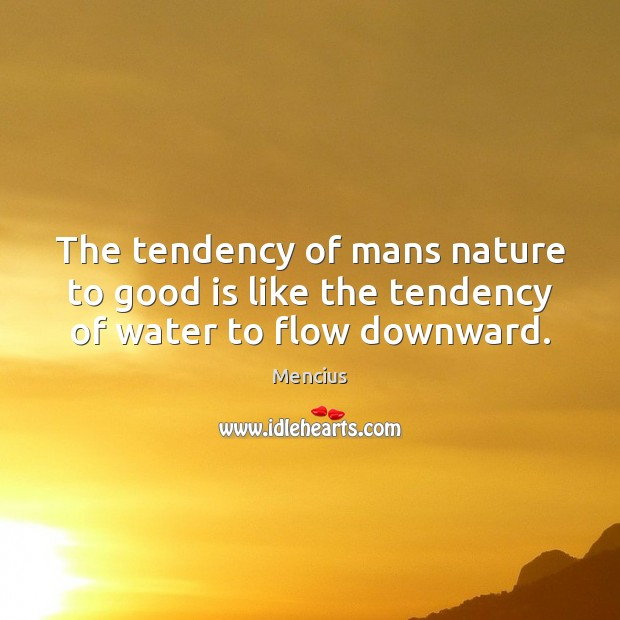The tendency of mans nature to good is like the tendency of water to flow downward. Mencius Picture Quote