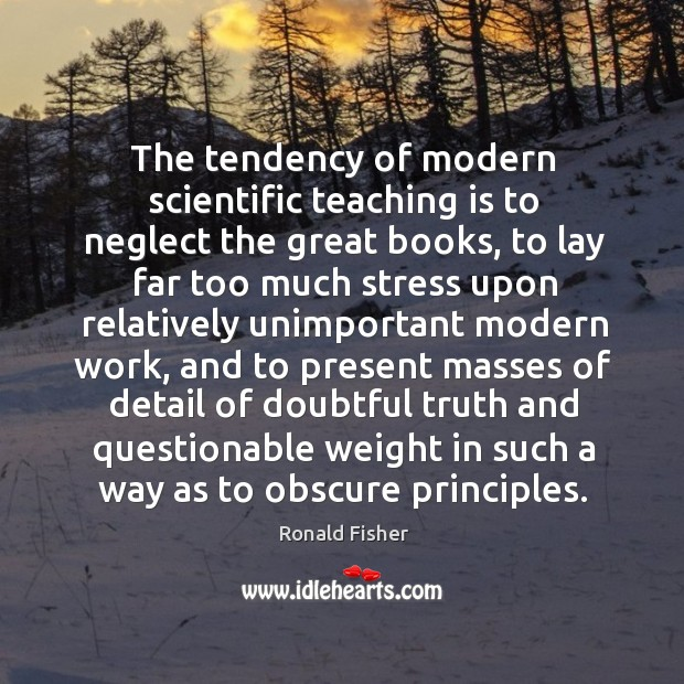 The tendency of modern scientific teaching is to neglect the great books, to lay far too much Ronald Fisher Picture Quote