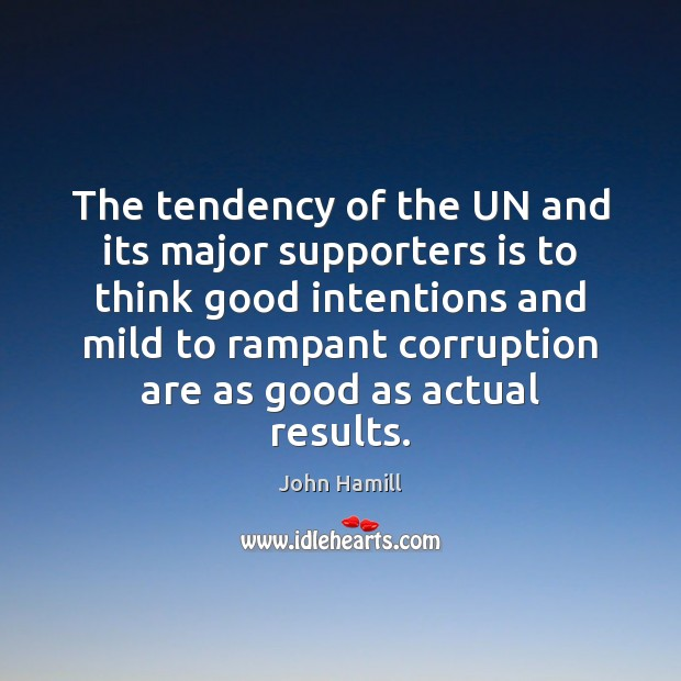 The tendency of the UN and its major supporters is to think Good Intentions Quotes Image