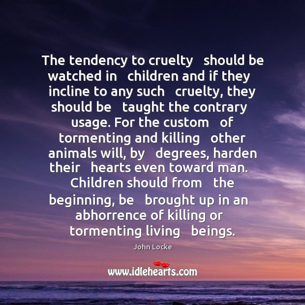 The tendency to cruelty   should be watched in   children and if they Image