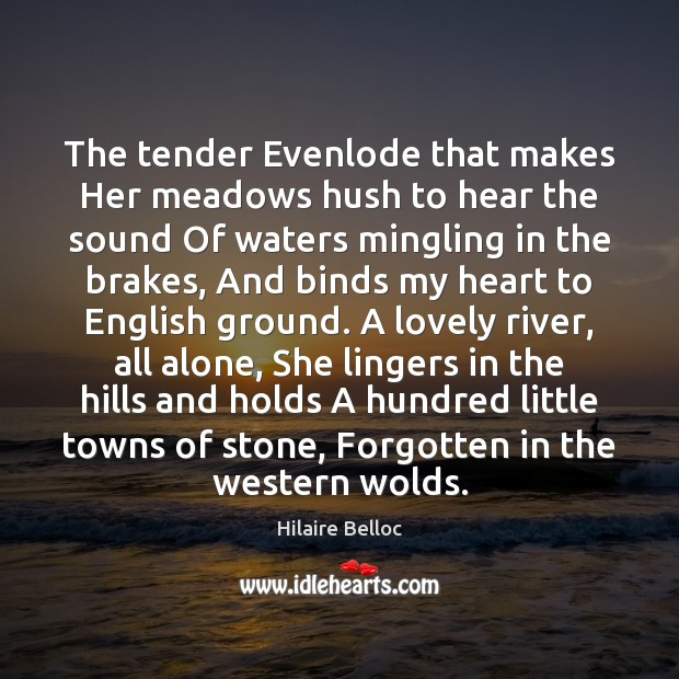 The tender Evenlode that makes Her meadows hush to hear the sound Hilaire Belloc Picture Quote