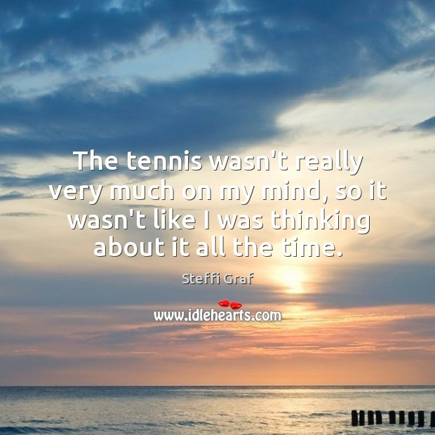 The tennis wasn't really very much on my mind, so it wasn't Steffi Graf Picture Quote