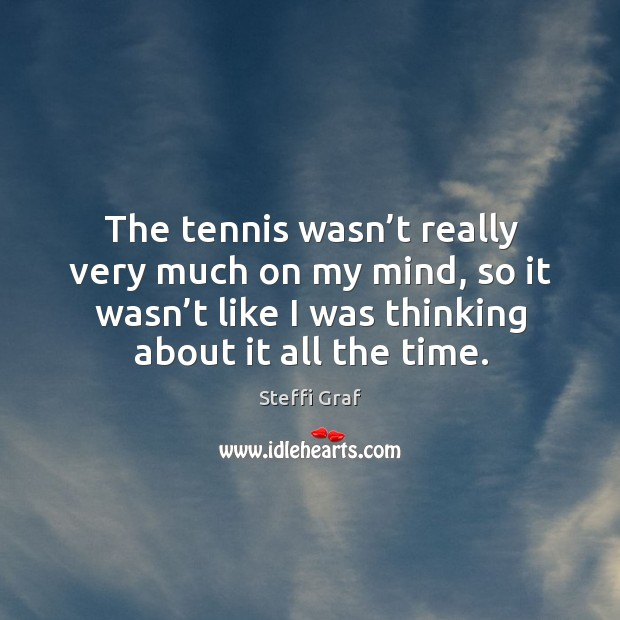 The tennis wasn't really very much on my mind, so it wasn't like I was thinking about it all the time. Steffi Graf Picture Quote
