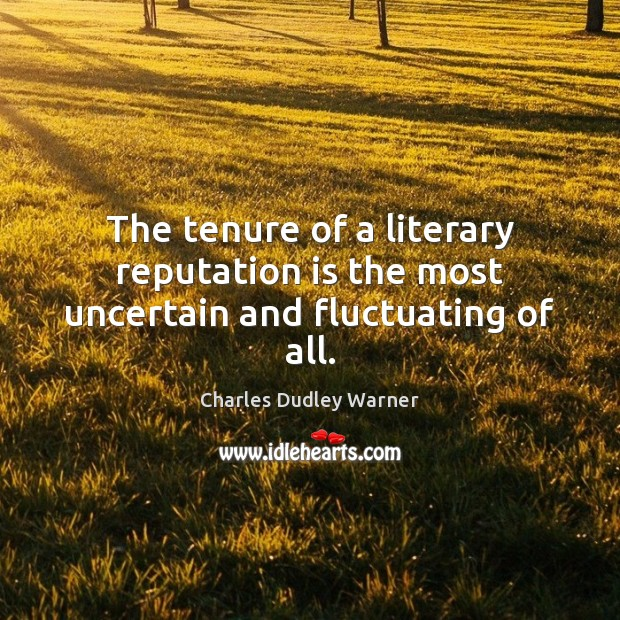 The tenure of a literary reputation is the most uncertain and fluctuating of all. Charles Dudley Warner Picture Quote