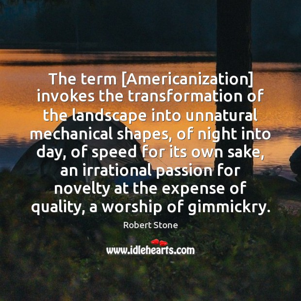 The term [Americanization] invokes the transformation of the landscape into unnatural mechanical Robert Stone Picture Quote