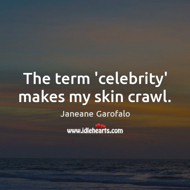 The term 'celebrity' makes my skin crawl. Janeane Garofalo Picture Quote