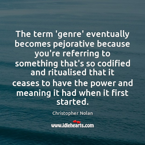 The term 'genre' eventually becomes pejorative because you're referring to something that's Image