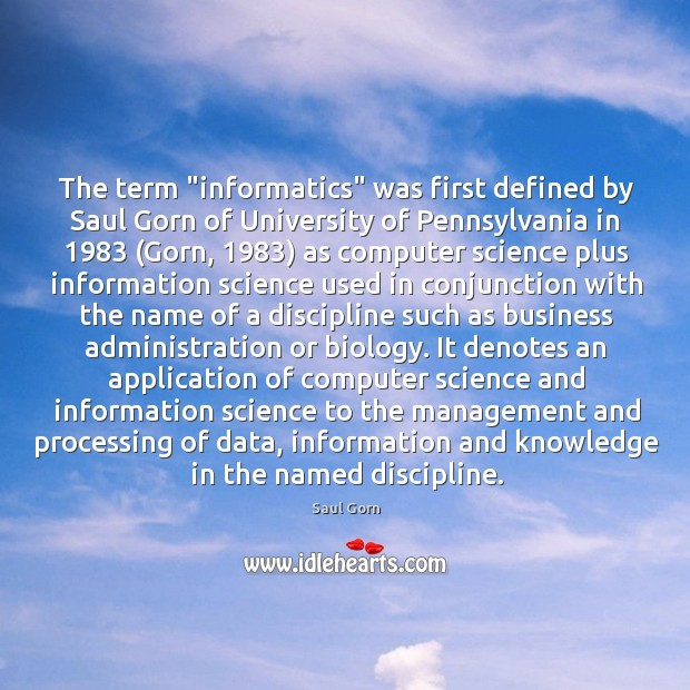 """The term """"informatics"""" was first defined by Saul Gorn of University of Image"""