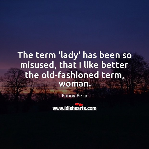 The term 'lady' has been so misused, that I like better the old-fashioned term, woman. Image