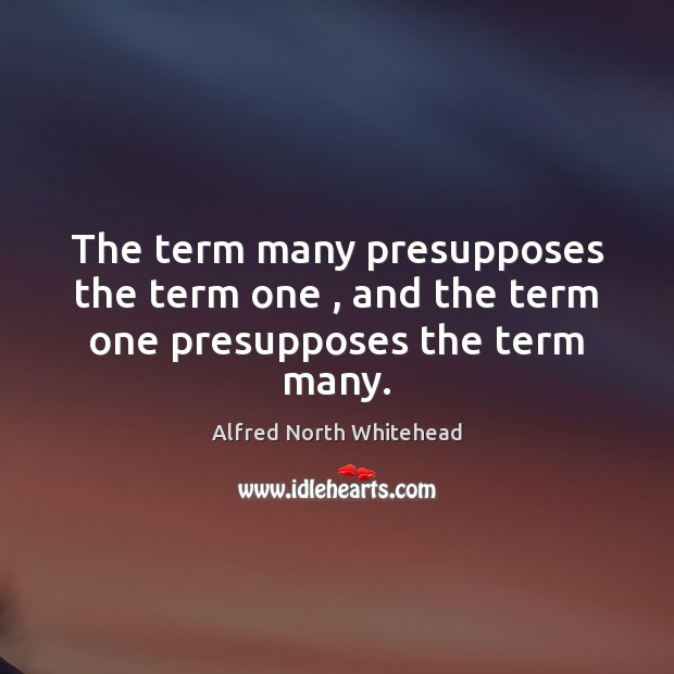 The term many presupposes the term one , and the term one presupposes the term many. Image