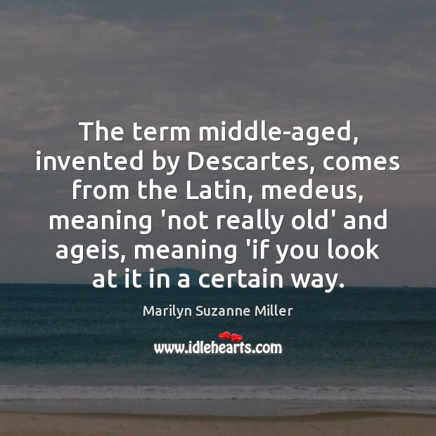 The term middle-aged, invented by Descartes, comes from the Latin, medeus, meaning Image