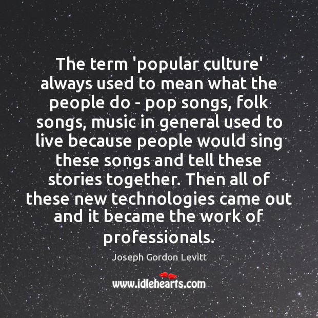 The term 'popular culture' always used to mean what the people do Joseph Gordon Levitt Picture Quote