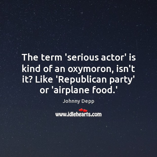 The term 'serious actor' is kind of an oxymoron, isn't it? Like Johnny Depp Picture Quote