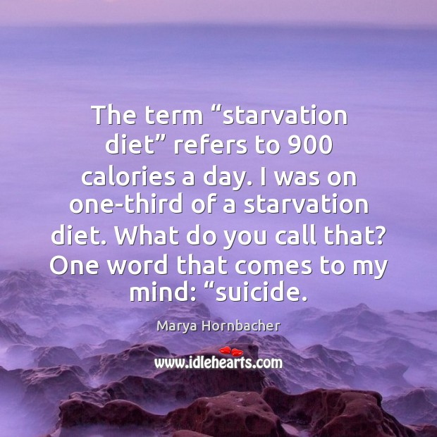 """The term """"starvation diet"""" refers to 900 calories a day. I was on Marya Hornbacher Picture Quote"""