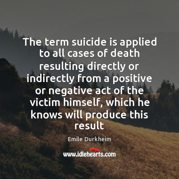 The term suicide is applied to all cases of death resulting directly Emile Durkheim Picture Quote