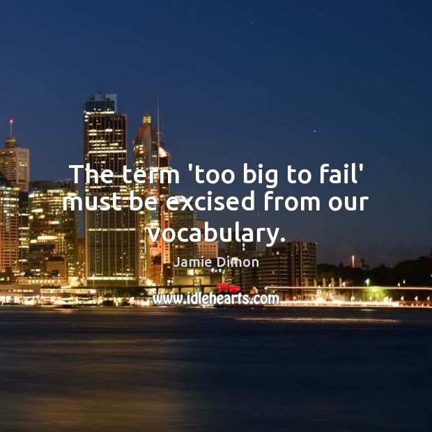 The term 'too big to fail' must be excised from our vocabulary. Image