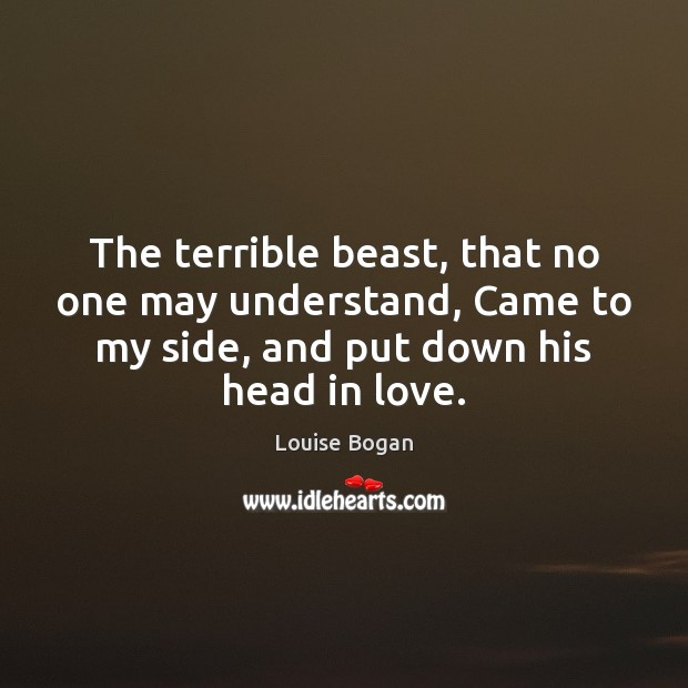 The terrible beast, that no one may understand, Came to my side, Louise Bogan Picture Quote