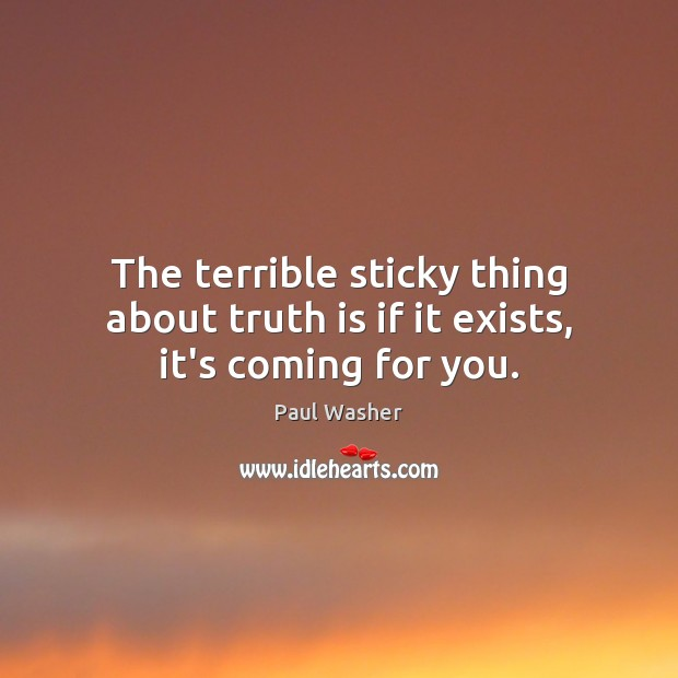 The terrible sticky thing about truth is if it exists, it's coming for you. Paul Washer Picture Quote