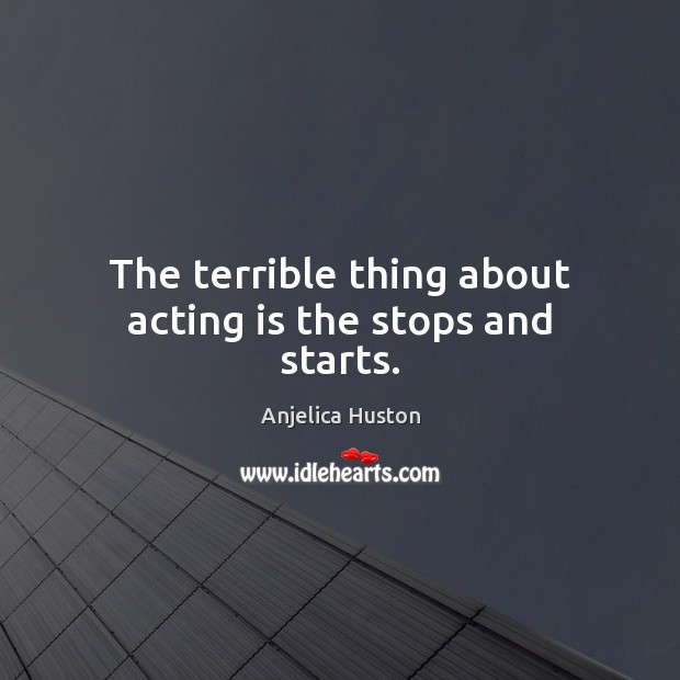 Image, The terrible thing about acting is the stops and starts.