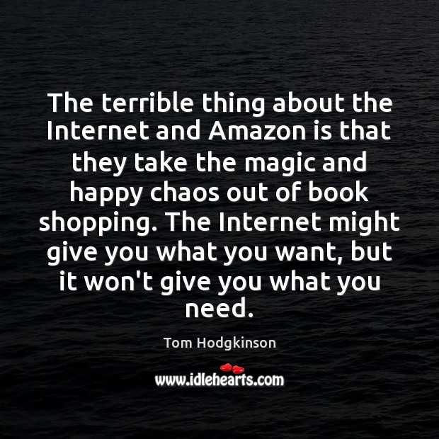 The terrible thing about the Internet and Amazon is that they take Tom Hodgkinson Picture Quote