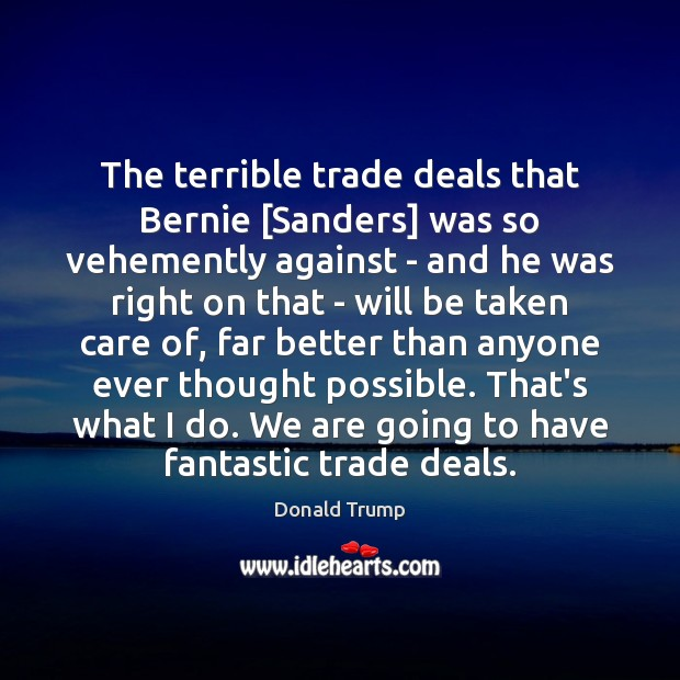 The terrible trade deals that Bernie [Sanders] was so vehemently against – Donald Trump Picture Quote