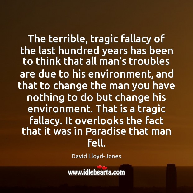 The terrible, tragic fallacy of the last hundred years has been to David Lloyd-Jones Picture Quote