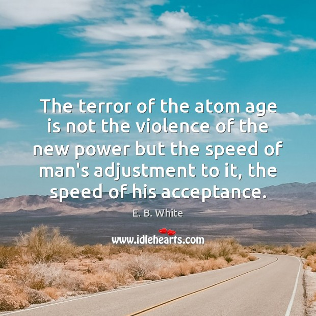 The terror of the atom age is not the violence of the E. B. White Picture Quote