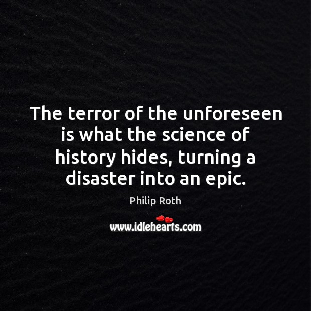 The terror of the unforeseen is what the science of history hides, Philip Roth Picture Quote