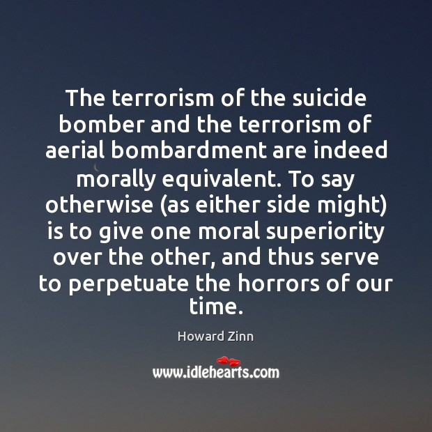 The terrorism of the suicide bomber and the terrorism of aerial bombardment Howard Zinn Picture Quote