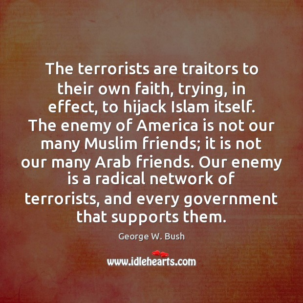 The terrorists are traitors to their own faith, trying, in effect, to George W. Bush Picture Quote