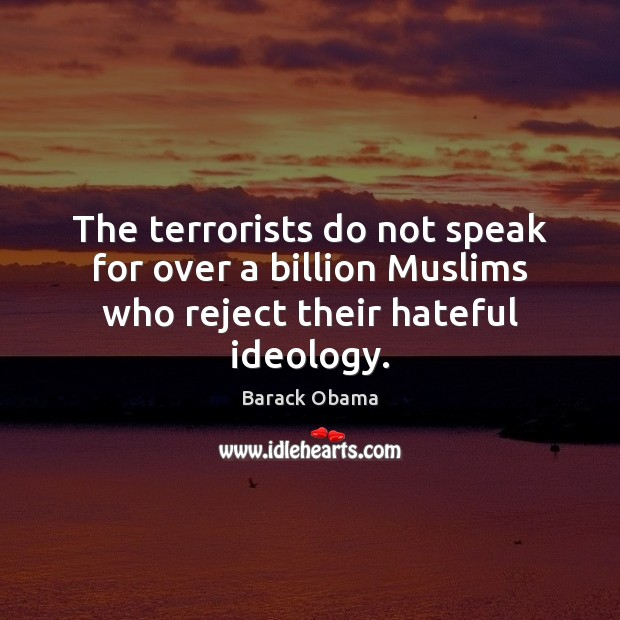 The terrorists do not speak for over a billion Muslims who reject their hateful ideology. Image