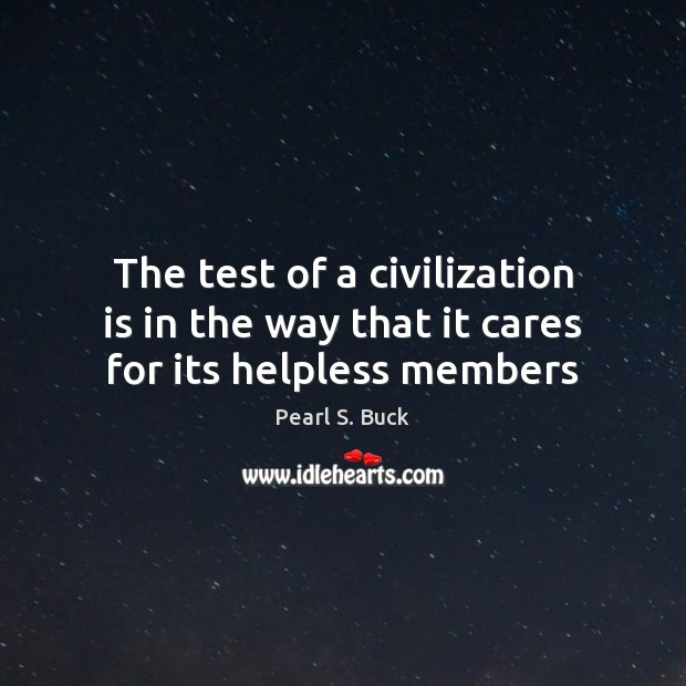 The test of a civilization is in the way that it cares for its helpless members Image