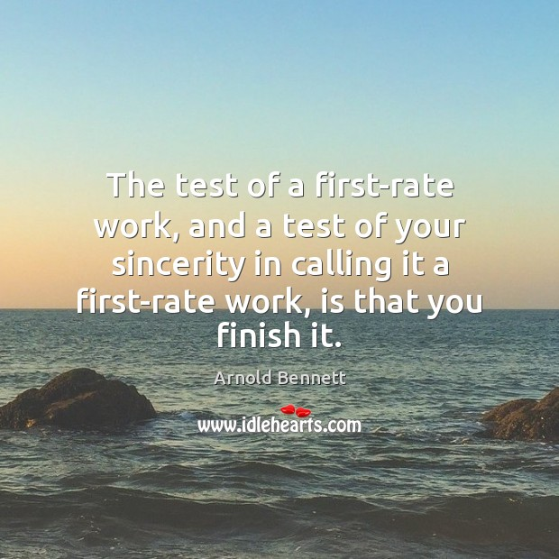 The test of a first-rate work, and a test of your sincerity Arnold Bennett Picture Quote