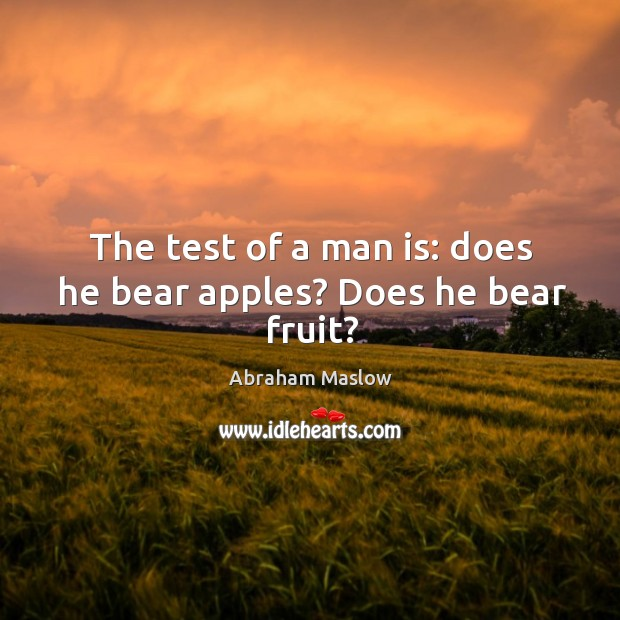 The test of a man is: does he bear apples? Does he bear fruit? Image