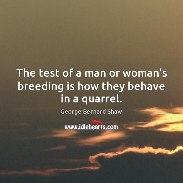 The test of a man or woman's breeding is how they behave in a quarrel. George Bernard Shaw Picture Quote