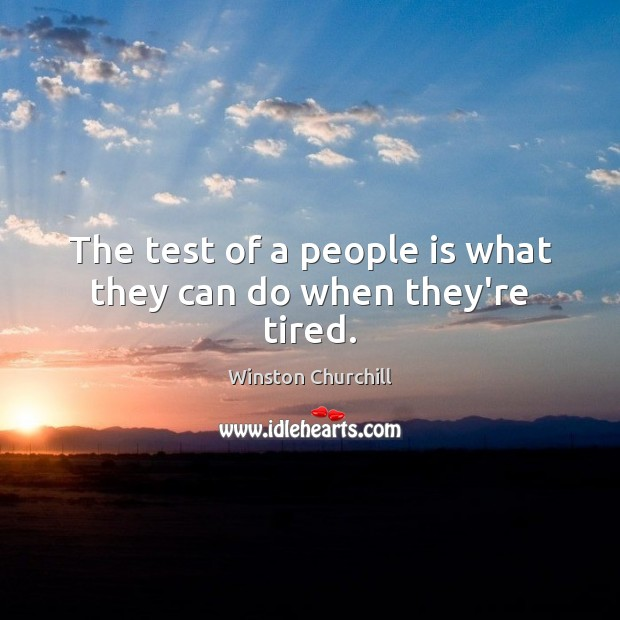 Image, The test of a people is what they can do when they're tired.