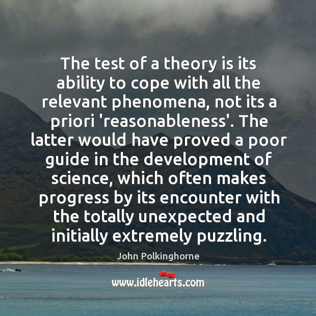 The test of a theory is its ability to cope with all John Polkinghorne Picture Quote