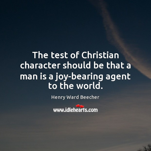 The test of Christian character should be that a man is a joy-bearing agent to the world. Henry Ward Beecher Picture Quote