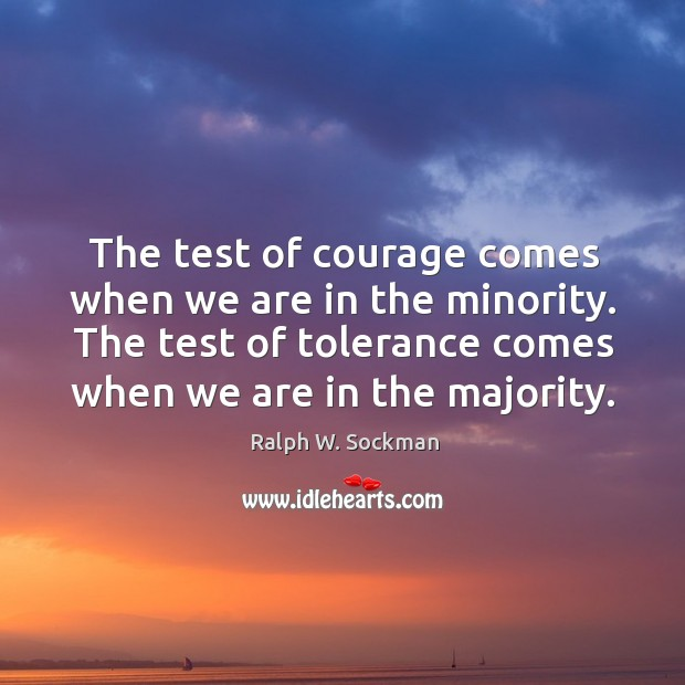 The test of courage comes when we are in the minority. The test of tolerance comes when we are in the majority. Image
