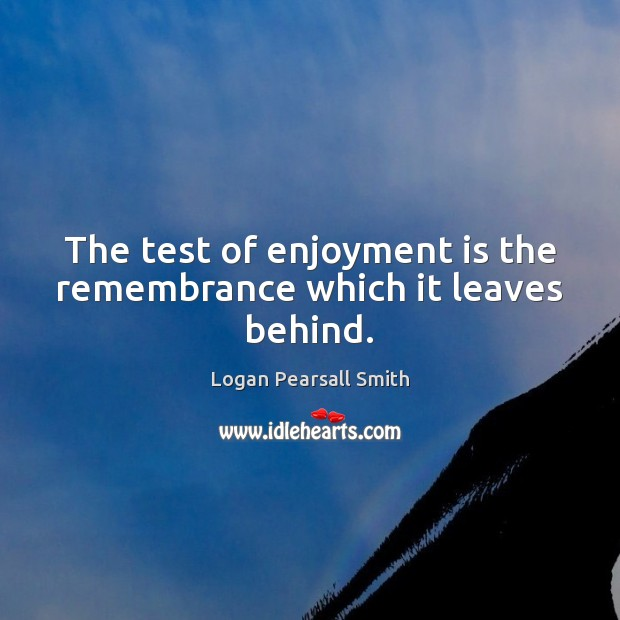 The test of enjoyment is the remembrance which it leaves behind. Image