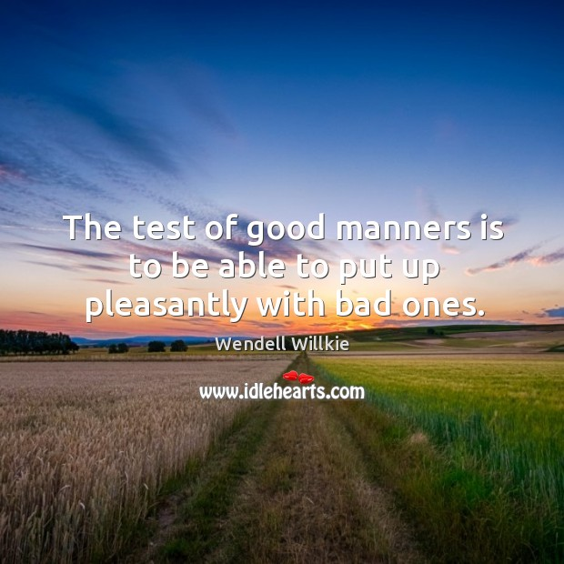 The test of good manners is to be able to put up pleasantly with bad ones. Wendell Willkie Picture Quote
