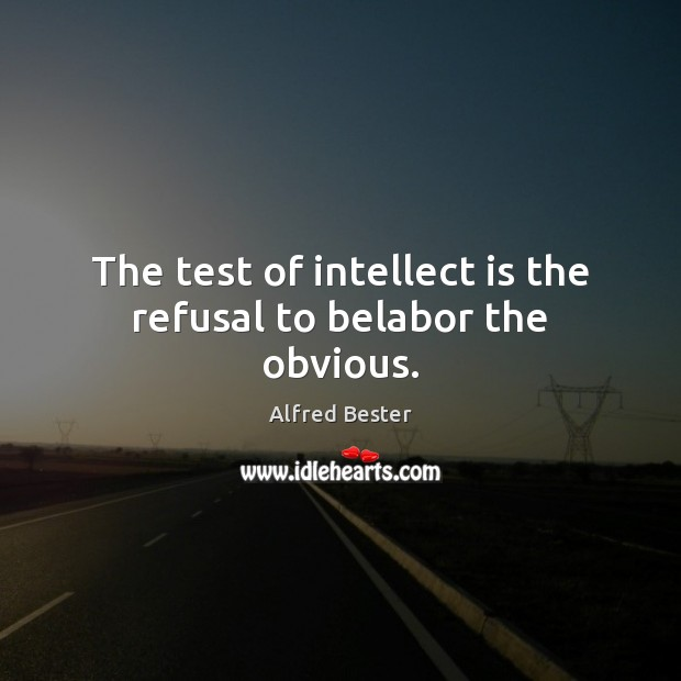 The test of intellect is the refusal to belabor the obvious. Alfred Bester Picture Quote