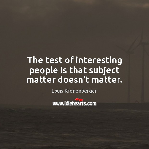The test of interesting people is that subject matter doesn't matter. Louis Kronenberger Picture Quote