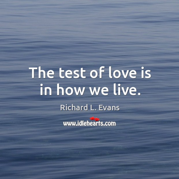 The test of love is in how we live. Richard L. Evans Picture Quote